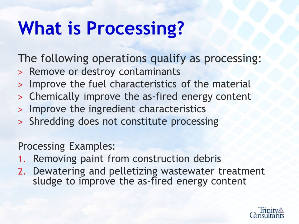 What is Processing? The following operations qualify as processing: ˃ Remove or destroy contaminants ˃ Improve the fuel characteristics of the materia
