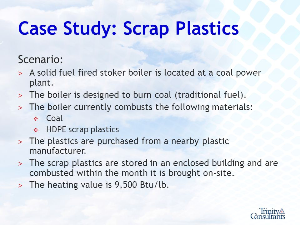 Case Study: Scrap Plastics Scenario: ˃ A solid fuel fired stoker boiler is located at a coal power plant. ˃ The boiler is designed to burn coal (tradi