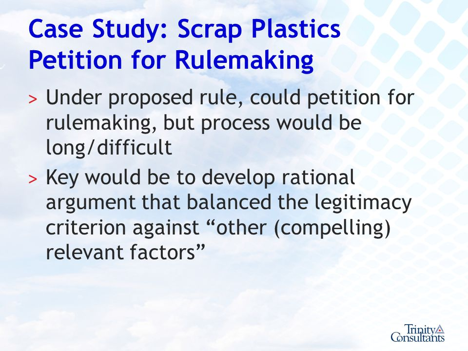Case Study: Scrap Plastics Petition for Rulemaking ˃ Under proposed rule, could petition for rulemaking, but process would be long/difficult ˃ Key wou