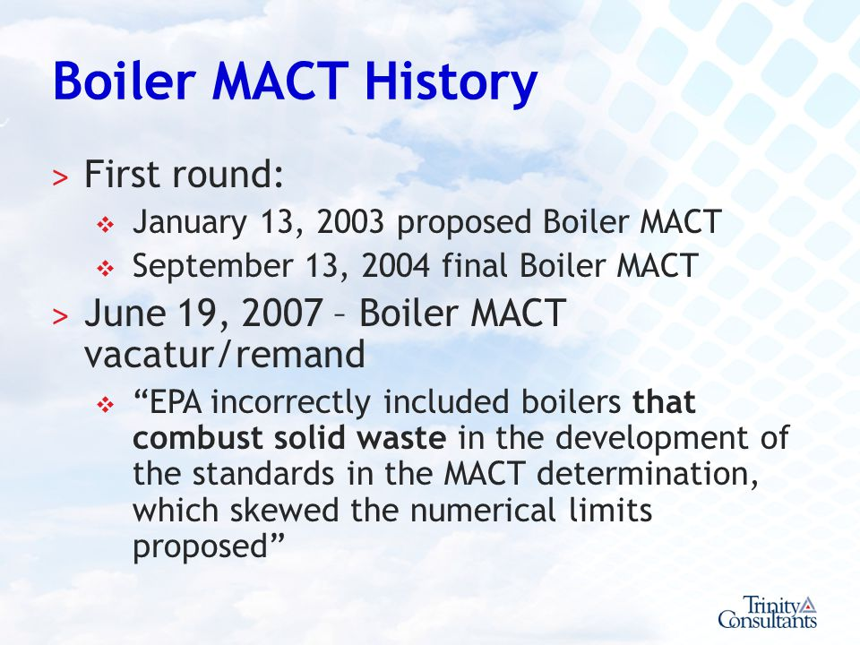 Boiler MACT History ˃ First round: January 13, 2003 proposed Boiler MACT September 13, 2004 final Boiler MACT ˃ June 19, 2007 – Boiler MACT vacatur/re