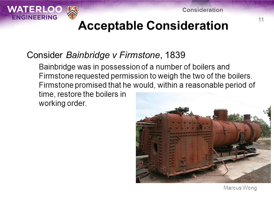 Acceptable Consideration Consider Bainbridge v Firmstone, 1839 Bainbridge was in possession of a number of boilers and Firmstone requested permission to weigh the two of the boilers.