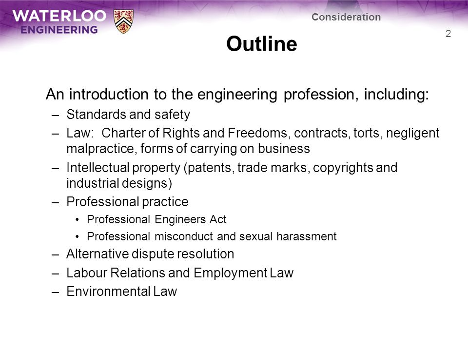 Outline An introduction to the engineering profession, including: –Standards and safety –Law: Charter of Rights and Freedoms, contracts, torts, negligent malpractice, forms of carrying on business –Intellectual property (patents, trade marks, copyrights and industrial designs) –Professional practice Professional Engineers Act Professional misconduct and sexual harassment –Alternative dispute resolution –Labour Relations and Employment Law –Environmental Law 2 Consideration