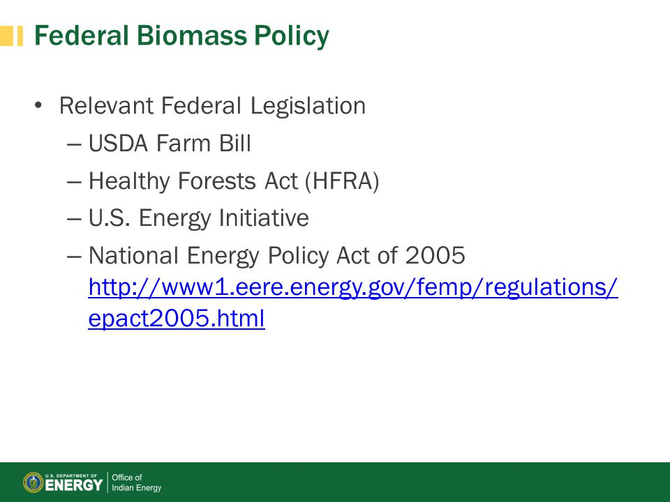 Federal Biomass Policy Relevant Federal Legislation – USDA Farm Bill – Healthy Forests Act (HFRA) – U.S. Energy Initiative – National Energy Policy Ac