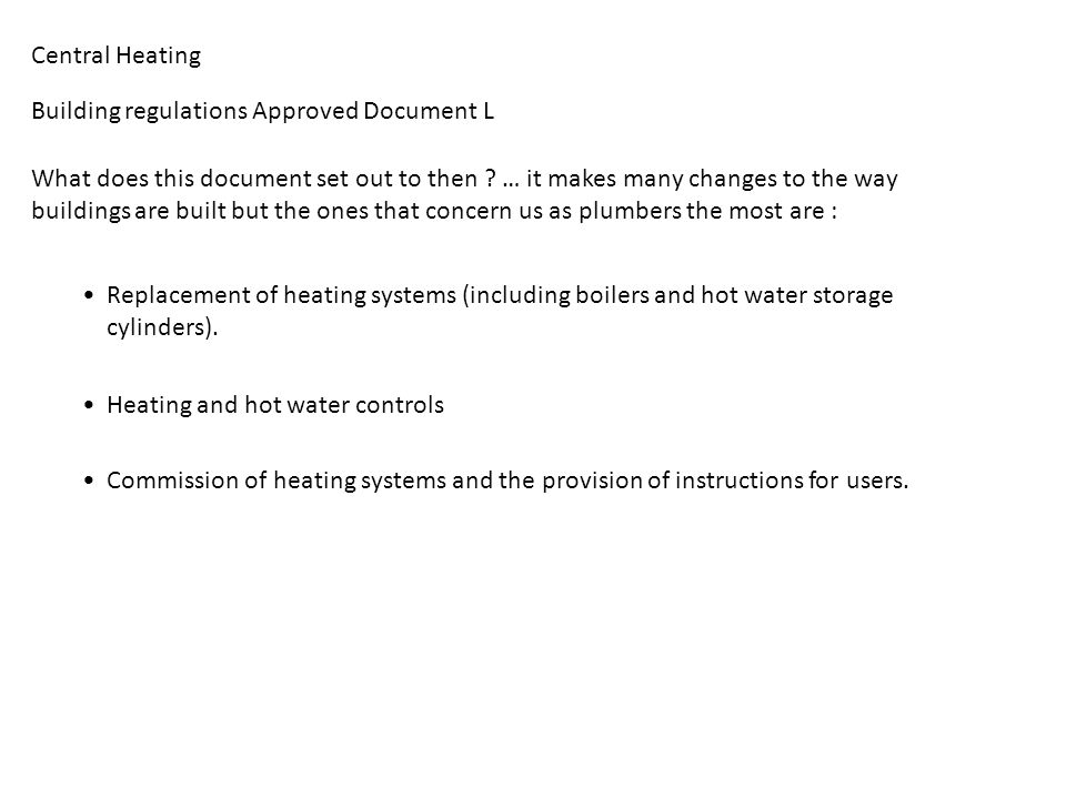 Central Heating – Types of systems (Part 1) Building regulations Approved Document L SEDBUK SEDBUK rating of boilers Seasonal Efficiency Domestic Boilers in UK 1 st April 2002 minimum rating was band D 1 st April 2005 minimum rating is now band A or B SEDBRUK rating has been specifically designed for the SAP energy rating Standard Assessment Procedure