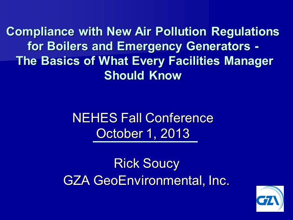 Rick Soucy GZA GeoEnvironmental, Inc. Compliance with New Air Pollution Regulations for Boilers and Emergency Generators - The Basics of What Every Fa