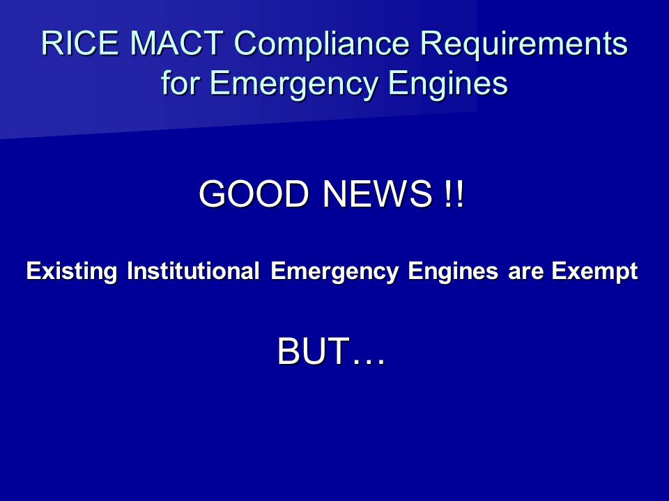 RICE MACT Compliance Requirements for Emergency Engines GOOD NEWS !! Existing Institutional Emergency Engines are Exempt BUT…