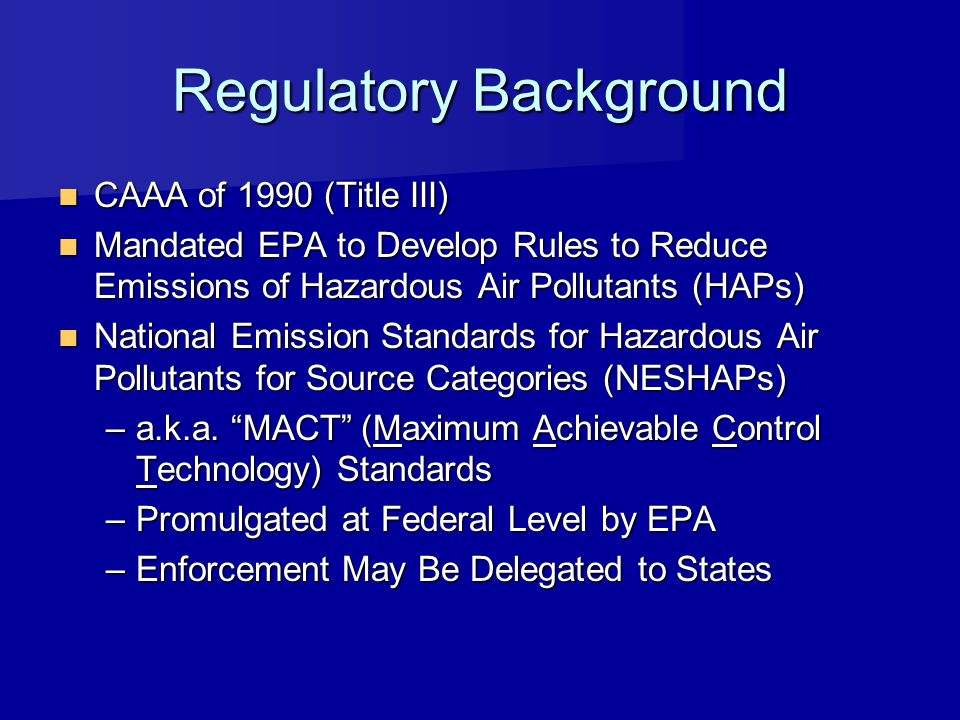Regulatory Background CAAA of 1990 (Title III) CAAA of 1990 (Title III) Mandated EPA to Develop Rules to Reduce Emissions of Hazardous Air Pollutants