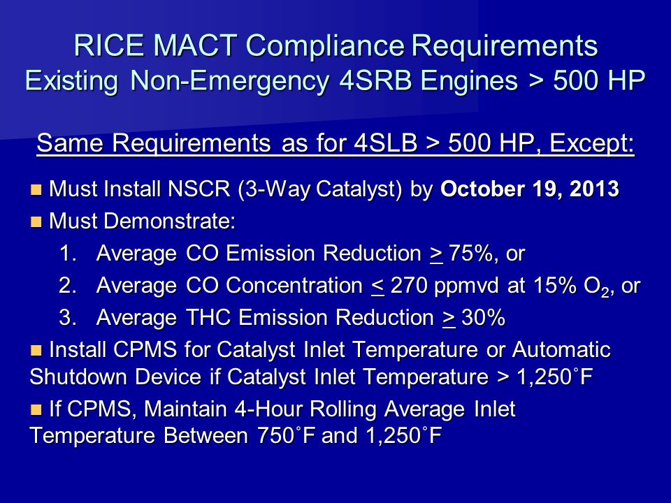 RICE MACT Compliance Requirements Existing Non-Emergency 4SRB Engines > 500 HP Same Requirements as for 4SLB > 500 HP, Except: Must Install NSCR (3-Wa