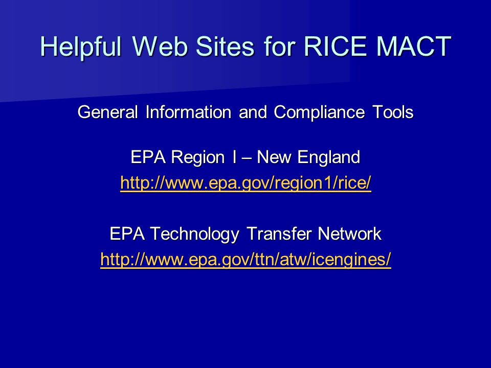 Helpful Web Sites for RICE MACT General Information and Compliance Tools EPA Region I – New England http://www.epa.gov/region1/rice/ EPA Technology Tr