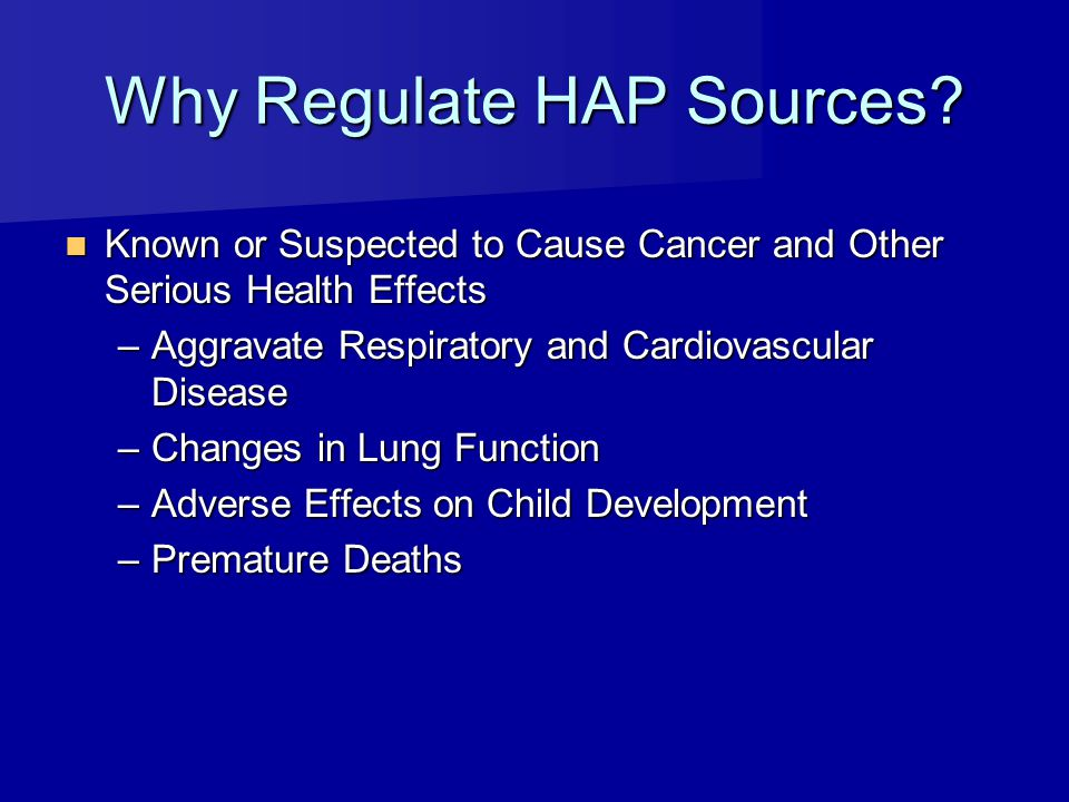 Why Regulate HAP Sources? Known or Suspected to Cause Cancer and Other Serious Health Effects Known or Suspected to Cause Cancer and Other Serious Hea