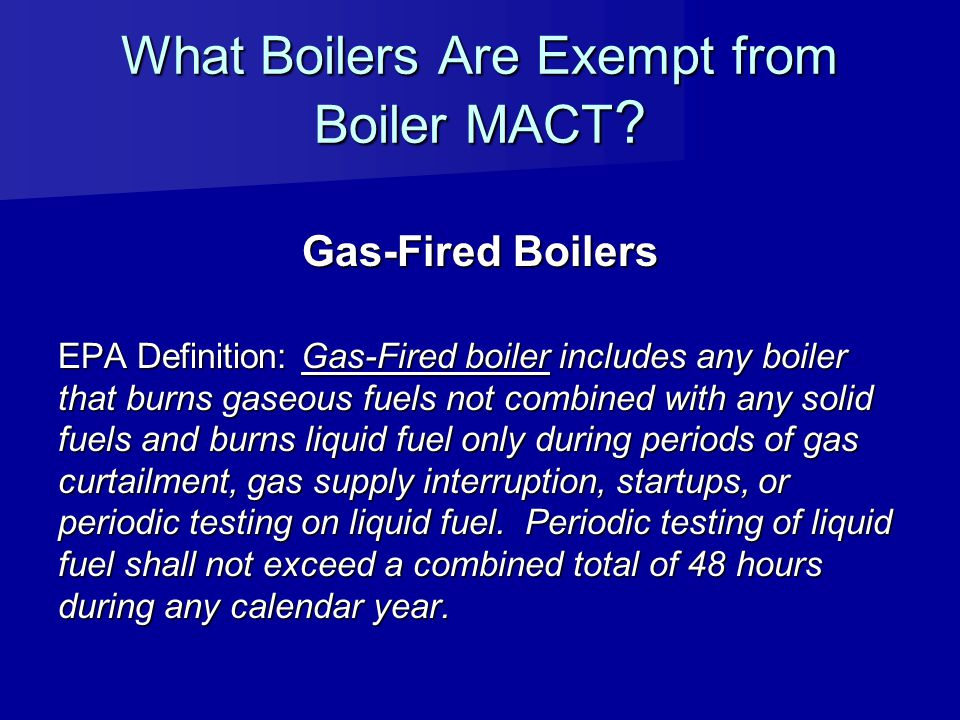 What Boilers Are Exempt from Boiler MACT ? Gas-Fired Boilers EPA Definition: Gas-Fired boiler includes any boiler that burns gaseous fuels not combine