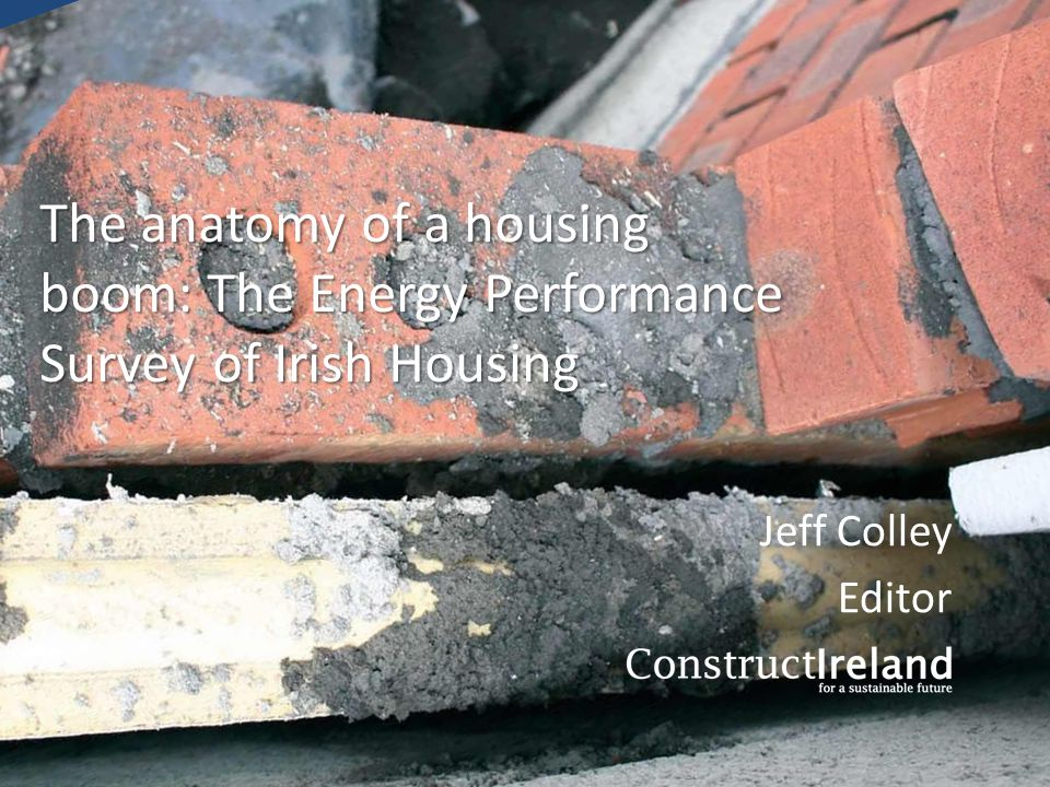 The anatomy of a housing boom: The Energy Performance Survey of Irish Housing Jeff Colley Editor