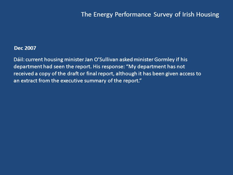 The Energy Performance Survey of Irish Housing Dec 2007 Dáil: current housing minister Jan OSullivan asked minister Gormley if his department had seen