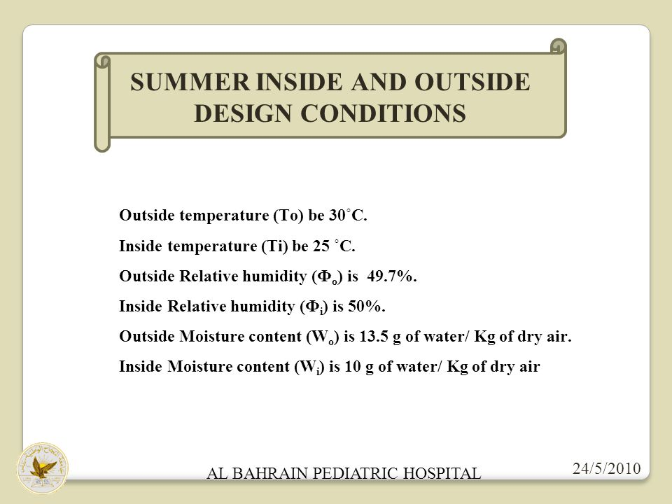 24/5/2010 AL BAHRAIN PEDIATRIC HOSPITAL SUMMER INSIDE AND OUTSIDE DESIGN CONDITIONS Outside temperature (To) be 30˚C. Inside temperature (Ti) be 25 ˚C