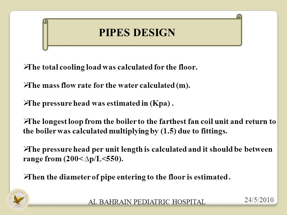 AL BAHRAIN PEDIATRIC HOSPITAL 24/5/2010 PIPES DESIGN The total cooling load was calculated for the floor. The mass flow rate for the water calculated