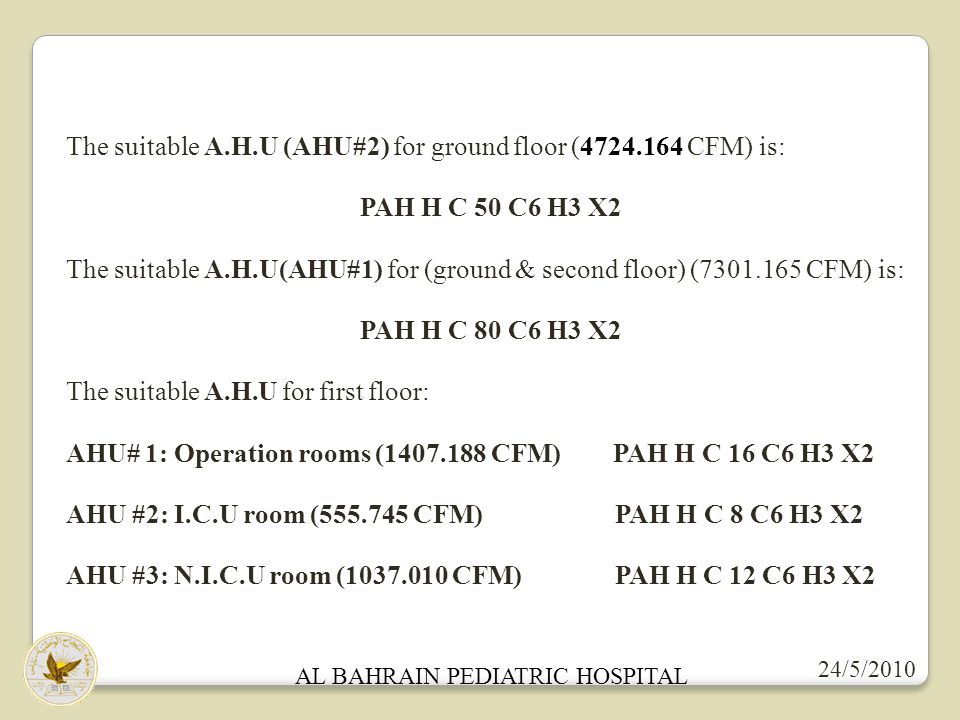 AL BAHRAIN PEDIATRIC HOSPITAL 24/5/2010 The suitable A.H.U (AHU#2) for ground floor (4724.164 CFM) is: PAH H C 50 C6 H3 X2 The suitable A.H.U(AHU#1) for (ground & second floor) (7301.165 CFM) is: PAH H C 80 C6 H3 X2 The suitable A.H.U for first floor: AHU# 1: Operation rooms (1407.188 CFM) PAH H C 16 C6 H3 X2 AHU #2: I.C.U room (555.745 CFM) PAH H C 8 C6 H3 X2 AHU #3: N.I.C.U room (1037.010 CFM) PAH H C 12 C6 H3 X2