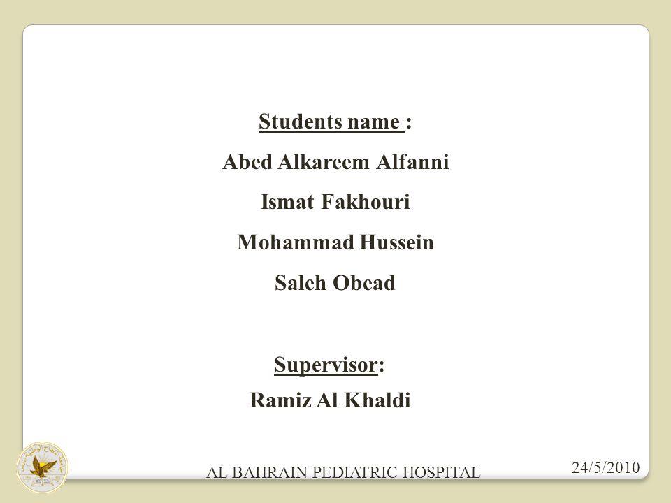 Students name : Abed Alkareem Alfanni Ismat Fakhouri Mohammad Hussein Saleh Obead Supervisor: Ramiz Al Khaldi 24/5/2010 AL BAHRAIN PEDIATRIC HOSPITAL
