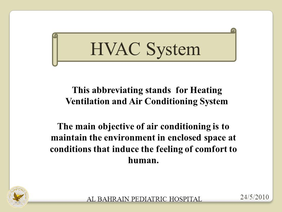 24/5/2010 AL BAHRAIN PEDIATRIC HOSPITAL HVAC System This abbreviating stands for Heating Ventilation and Air Conditioning System The main objective of