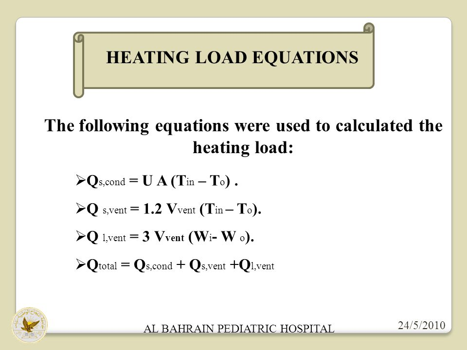 24/5/2010 AL BAHRAIN PEDIATRIC HOSPITAL HEATING LOAD EQUATIONS The following equations were used to calculated the heating load: Q s,cond = U A (T in