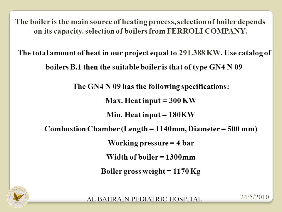 24/5/2010 AL BAHRAIN PEDIATRIC HOSPITAL The boiler is the main source of heating process, selection of boiler depends on its capacity. selection of bo