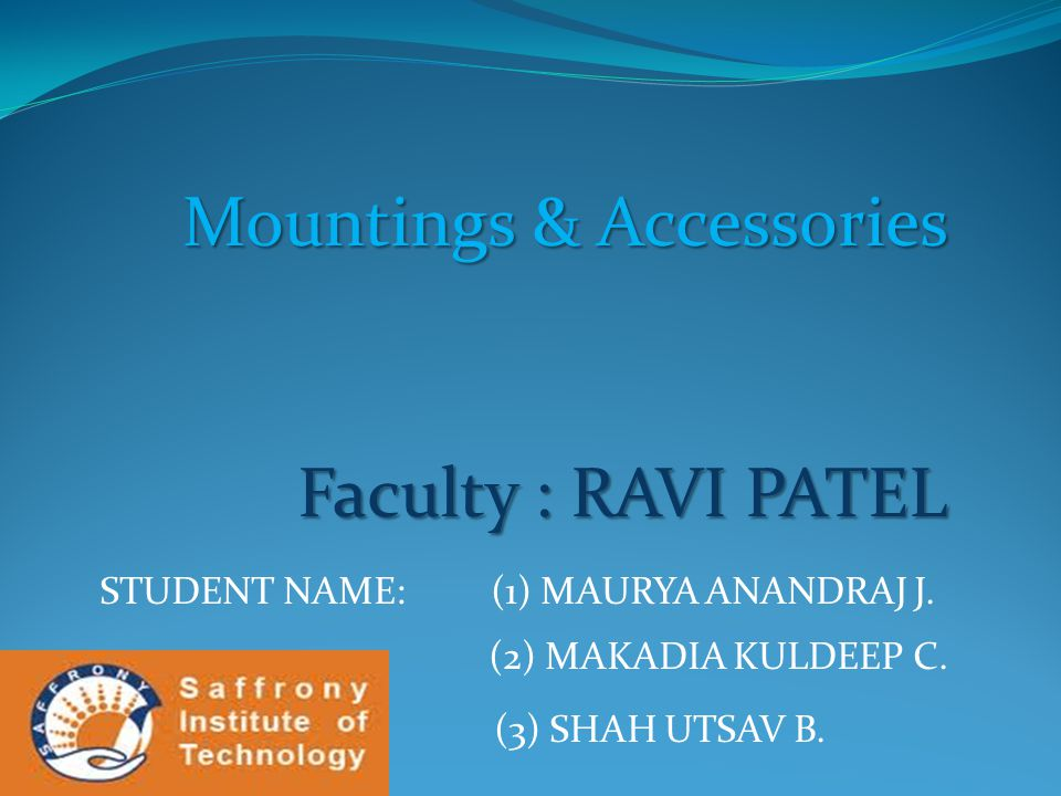 Mountings & Accessories Faculty : RAVI PATEL STUDENT NAME: (1) MAURYA ANANDRAJ J. (2) MAKADIA KULDEEP C. (3) SHAH UTSAV B.