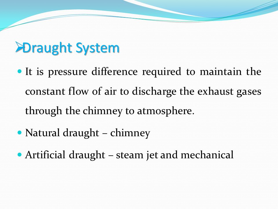 Draught System Draught System It is pressure difference required to maintain the constant flow of air to discharge the exhaust gases through the chimn