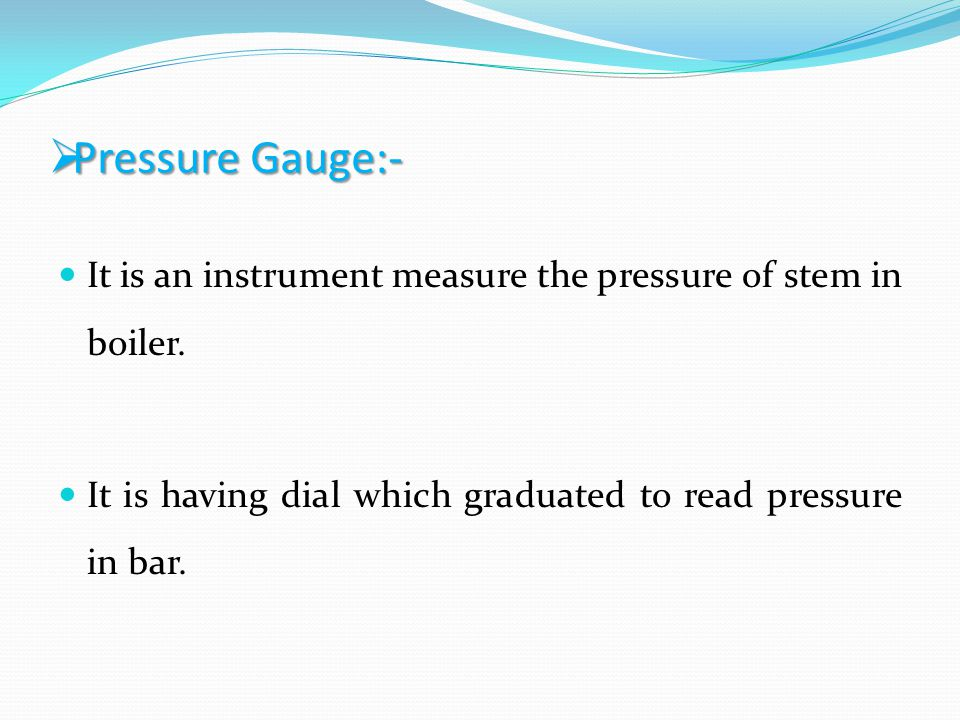 Pressure Gauge:- Pressure Gauge:- It is an instrument measure the pressure of stem in boiler. It is having dial which graduated to read pressure in ba