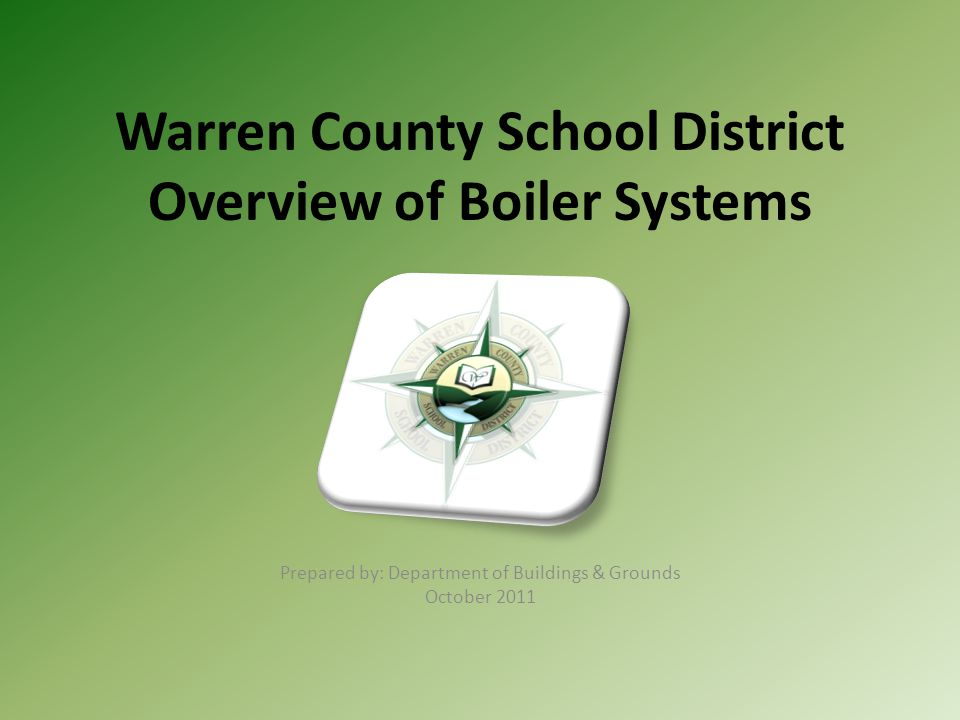 Warren County School District Overview of Boiler Systems Prepared by: Department of Buildings & Grounds October 2011
