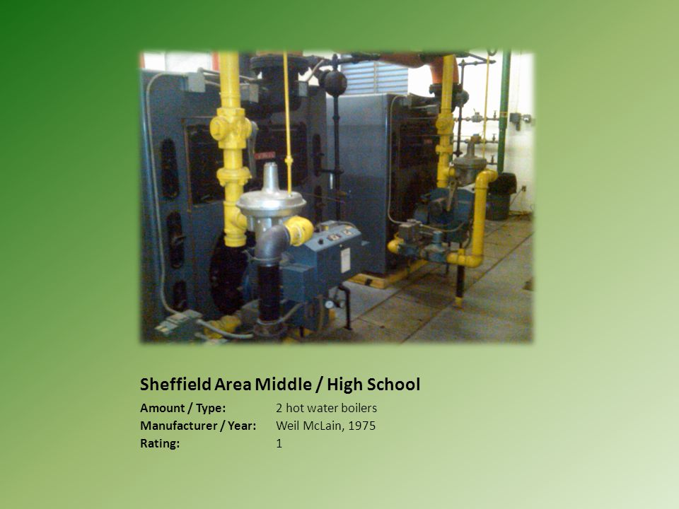 Sheffield Area Middle / High School Amount / Type:2 hot water boilers Manufacturer / Year:Weil McLain, 1975 Rating:1