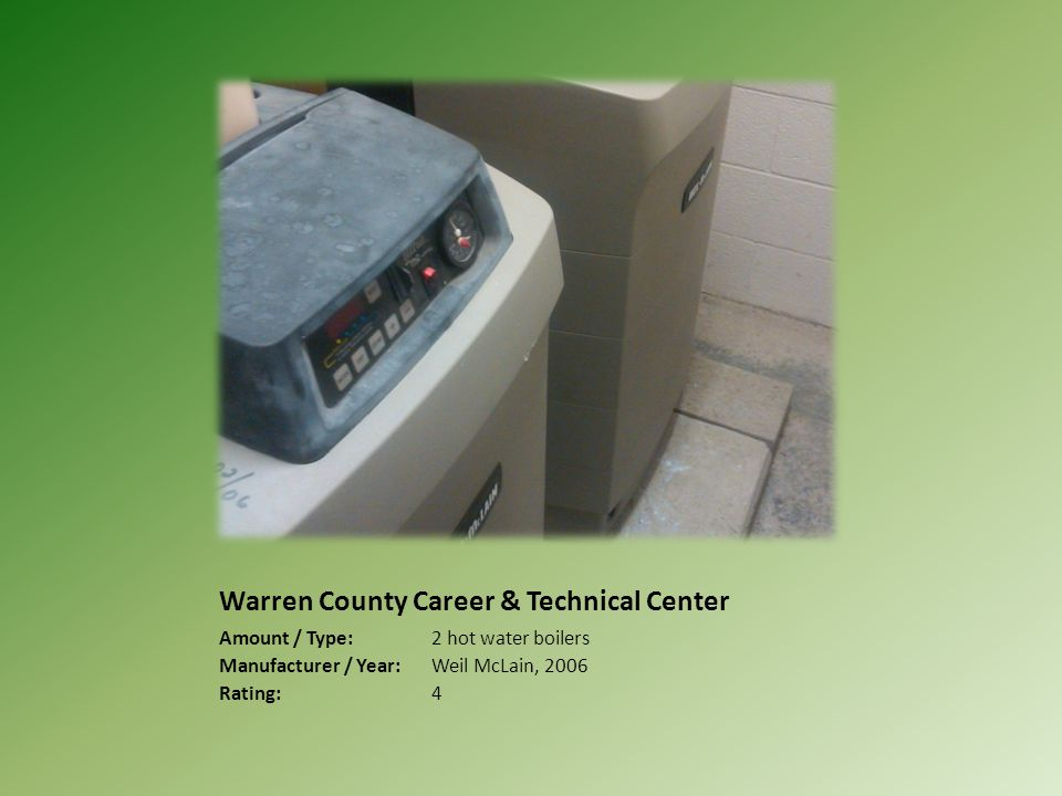 Warren County Career & Technical Center Amount / Type:2 hot water boilers Manufacturer / Year:Weil McLain, 2006 Rating:4