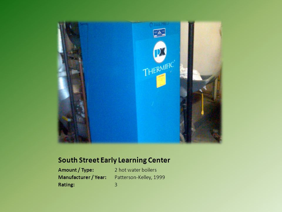 South Street Early Learning Center Amount / Type:2 hot water boilers Manufacturer / Year:Patterson-Kelley, 1999 Rating:3