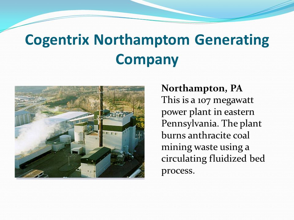 Cogentrix Northamptom Generating Company Northampton, PA This is a 107 megawatt power plant in eastern Pennsylvania. The plant burns anthracite coal m