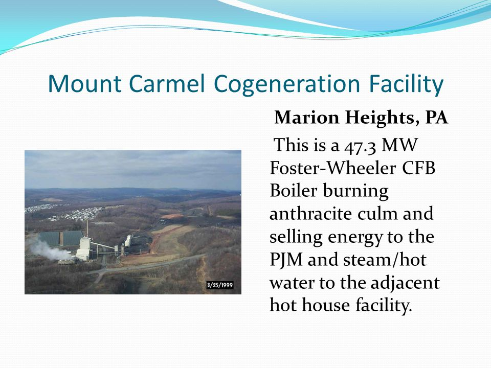 Mount Carmel Cogeneration Facility Marion Heights, PA This is a 47.3 MW Foster-Wheeler CFB Boiler burning anthracite culm and selling energy to the PJ