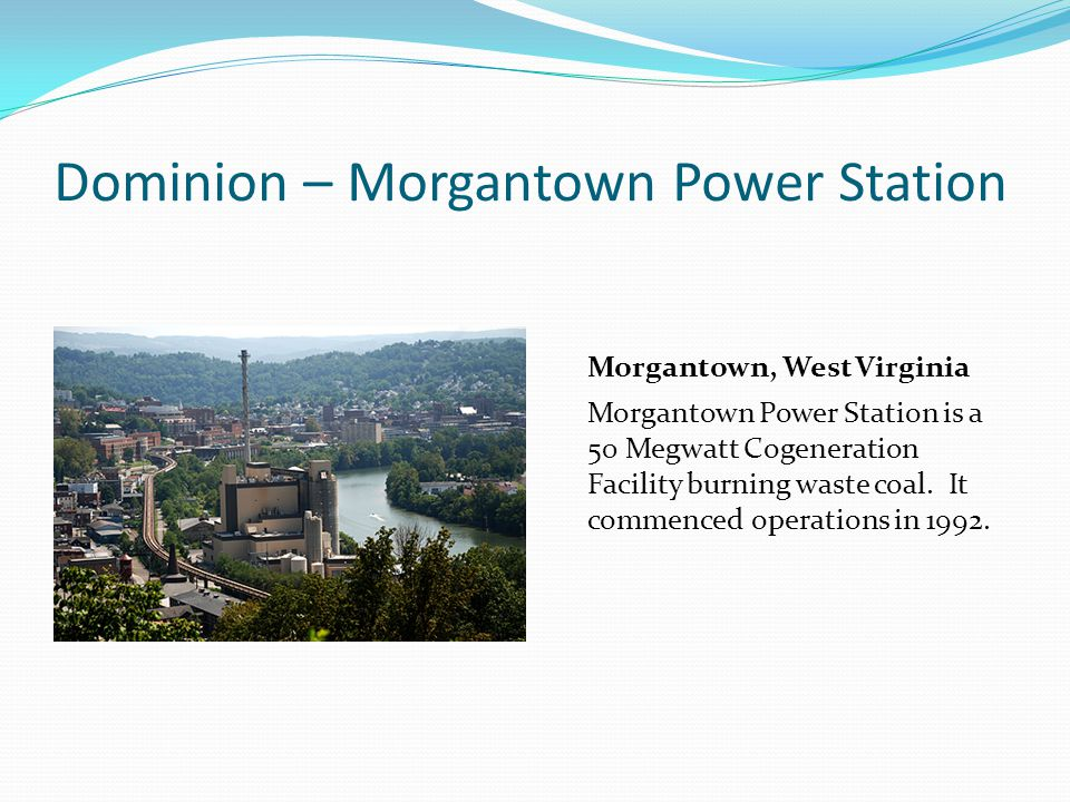 Dominion – Morgantown Power Station Morgantown, West Virginia Morgantown Power Station is a 50 Megwatt Cogeneration Facility burning waste coal. It co