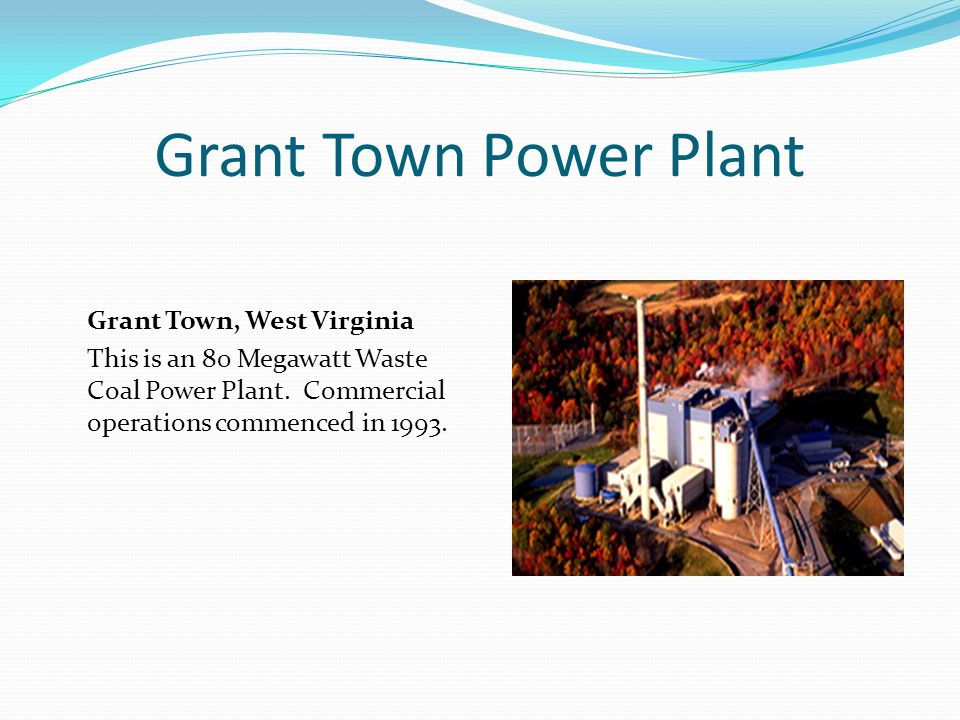 Grant Town Power Plant Grant Town, West Virginia This is an 80 Megawatt Waste Coal Power Plant. Commercial operations commenced in 1993.