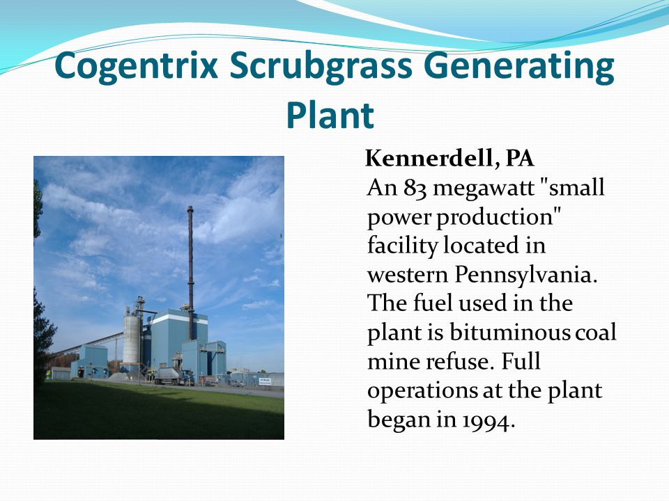 Cogentrix Scrubgrass Generating Plant Kennerdell, PA An 83 megawatt small power production facility located in western Pennsylvania.