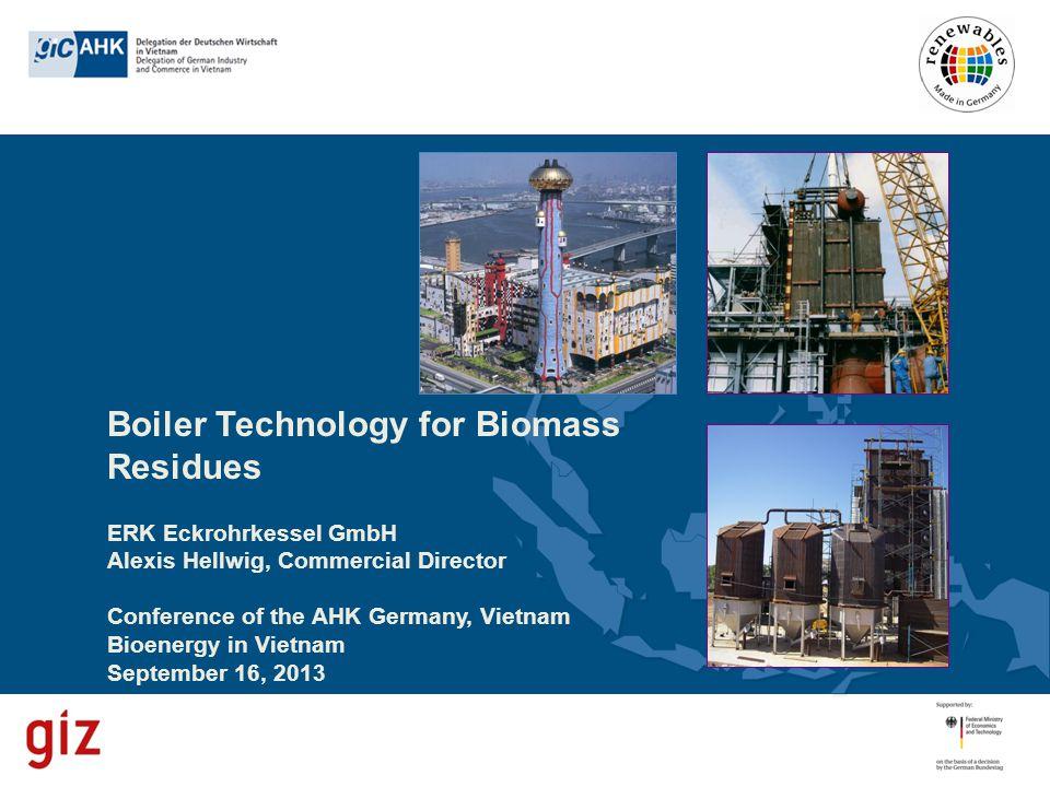 Boiler Technology for Biomass Residues ERK Eckrohrkessel GmbH Alexis Hellwig, Commercial Director Conference of the AHK Germany, Vietnam Bioenergy in