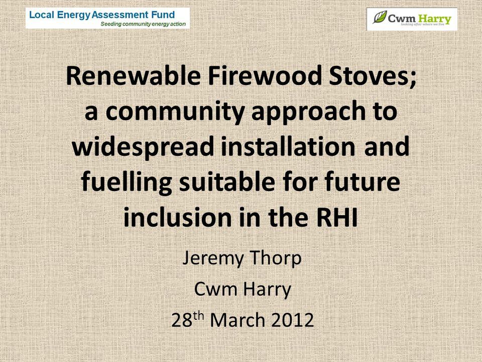 Renewable Firewood Stoves; a community approach to widespread installation and fuelling suitable for future inclusion in the RHI Jeremy Thorp Cwm Harry 28 th March 2012