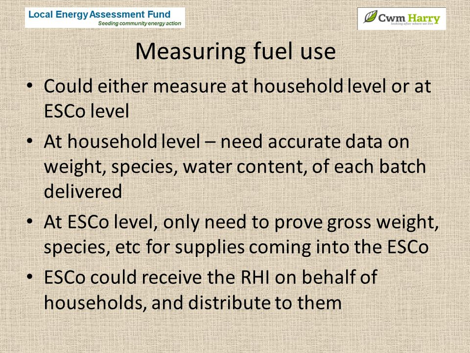 Measuring fuel use Could either measure at household level or at ESCo level At household level – need accurate data on weight, species, water content, of each batch delivered At ESCo level, only need to prove gross weight, species, etc for supplies coming into the ESCo ESCo could receive the RHI on behalf of households, and distribute to them