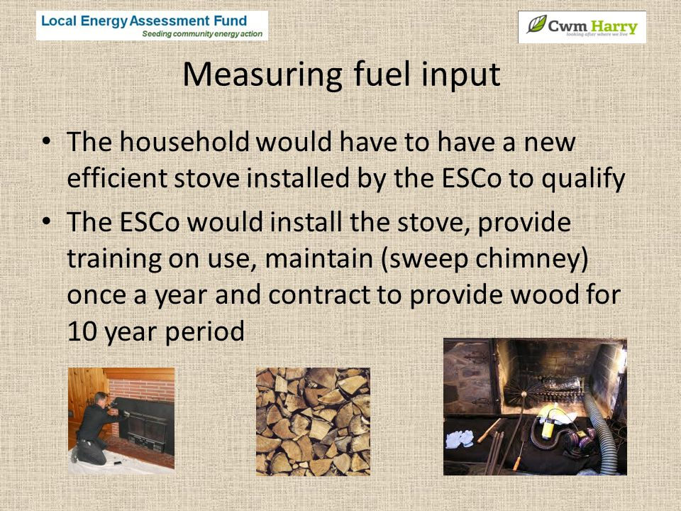 Measuring fuel input The household would have to have a new efficient stove installed by the ESCo to qualify The ESCo would install the stove, provide training on use, maintain (sweep chimney) once a year and contract to provide wood for 10 year period