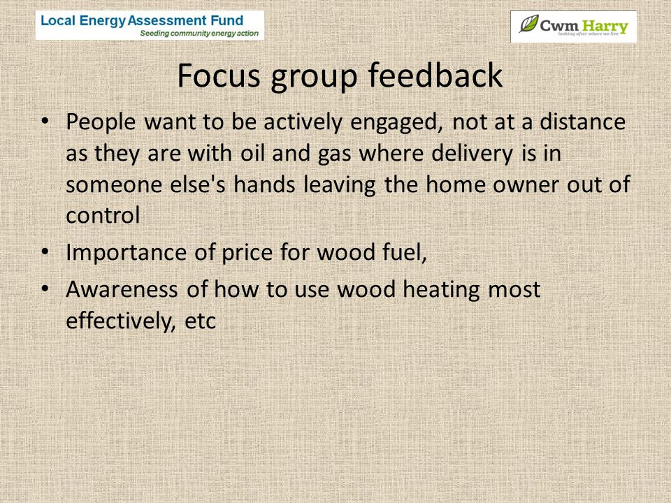 Focus group feedback People want to be actively engaged, not at a distance as they are with oil and gas where delivery is in someone else s hands leaving the home owner out of control Importance of price for wood fuel, Awareness of how to use wood heating most effectively, etc
