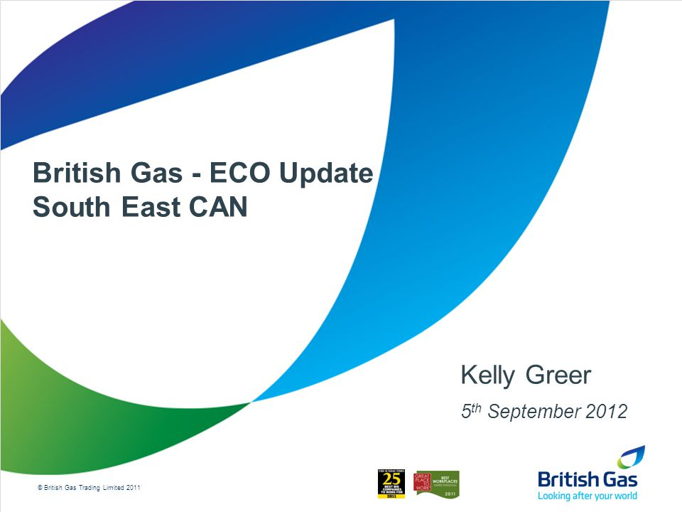 © British Gas Trading Limited 2011 British Gas - ECO Update South East CAN Kelly Greer 5 th September 2012