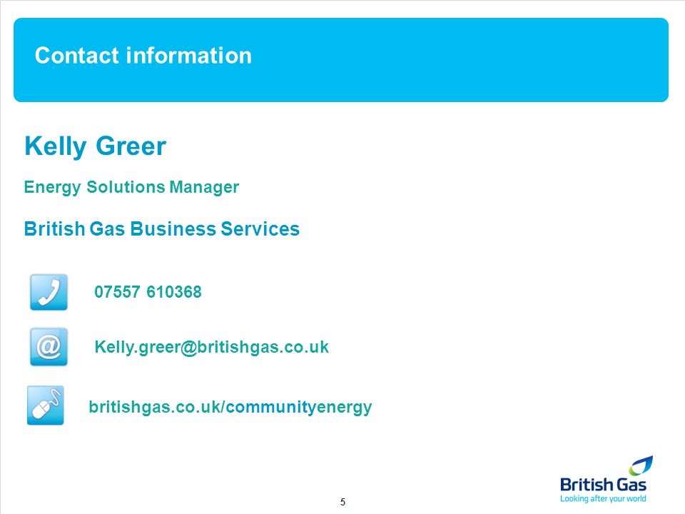 Contact information Kelly Greer Energy Solutions Manager British Gas Business Services 07557 610368 Kelly.greer@britishgas.co.uk britishgas.co.uk/communityenergy 5