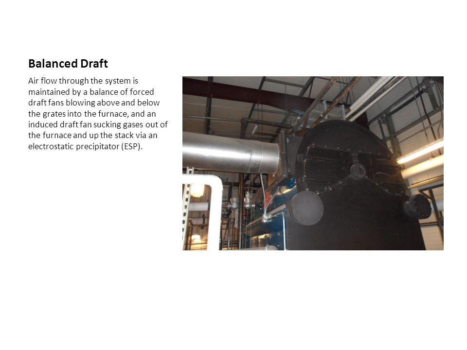 Balanced Draft Air flow through the system is maintained by a balance of forced draft fans blowing above and below the grates into the furnace, and an induced draft fan sucking gases out of the furnace and up the stack via an electrostatic precipitator (ESP).