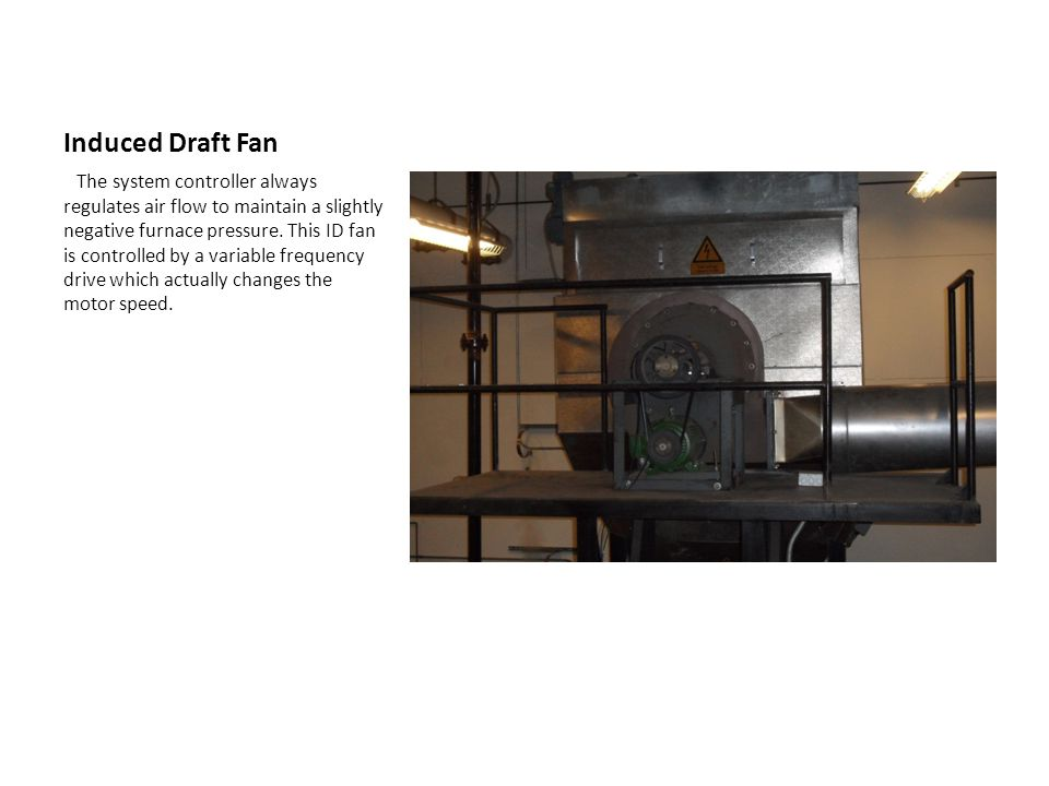 Induced Draft Fan The system controller always regulates air flow to maintain a slightly negative furnace pressure. This ID fan is controlled by a var