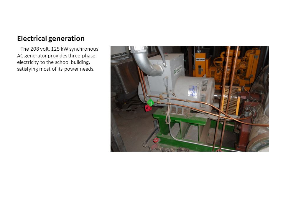 Electrical generation The 208 volt, 125 kW synchronous AC generator provides three-phase electricity to the school building, satisfying most of its power needs.