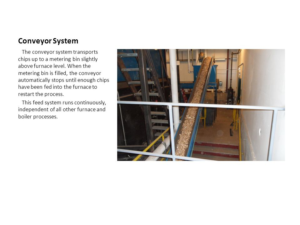 Conveyor System The conveyor system transports chips up to a metering bin slightly above furnace level.