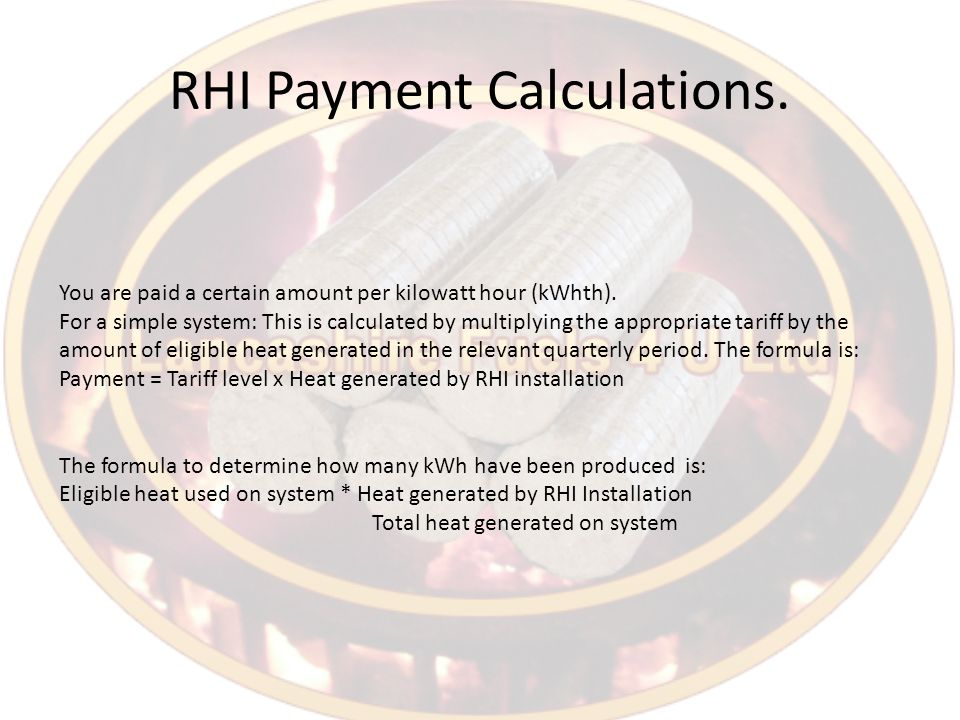 RHI Payment Calculations. You are paid a certain amount per kilowatt hour (kWhth).