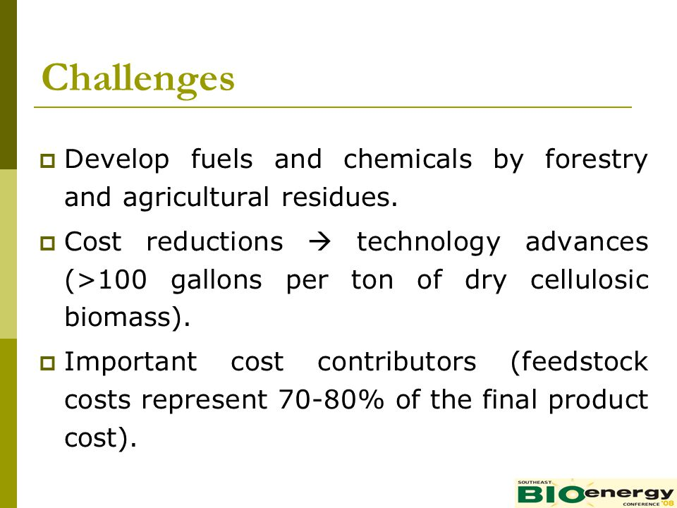 Challenges Develop fuels and chemicals by forestry and agricultural residues. Cost reductions technology advances (>100 gallons per ton of dry cellulo