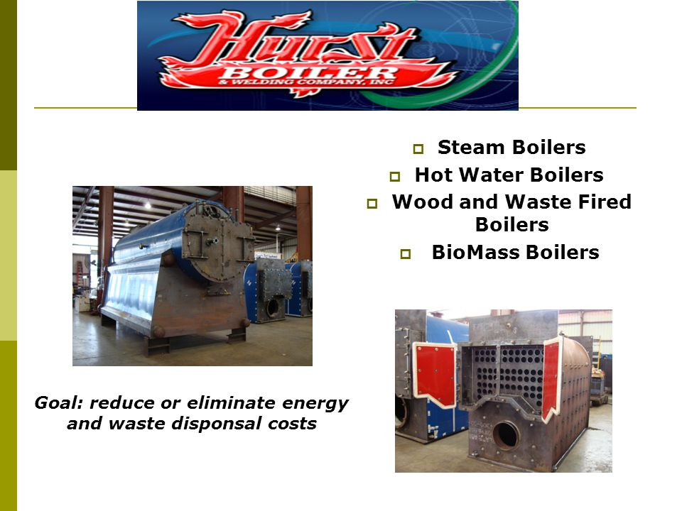 Steam Boilers Hot Water Boilers Wood and Waste Fired Boilers BioMass Boilers Goal: reduce or eliminate energy and waste disponsal costs